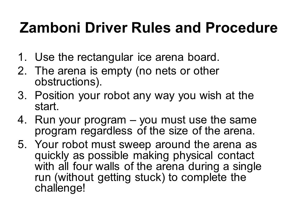 Zamboni Driver Rules and Procedure 1.Use the rectangular ice arena board. 2.The arena is empty (no nets or other obstructions). 3.Position your robot