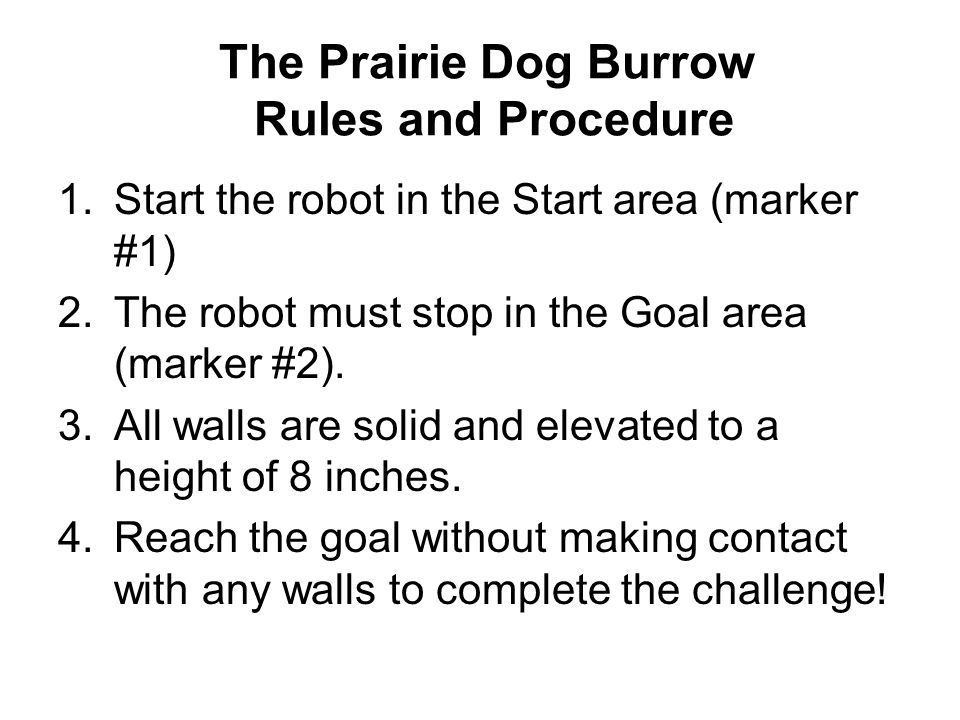 The Prairie Dog Burrow Rules and Procedure 1.Start the robot in the Start area (marker #1) 2.The robot must stop in the Goal area (marker #2). 3.All w