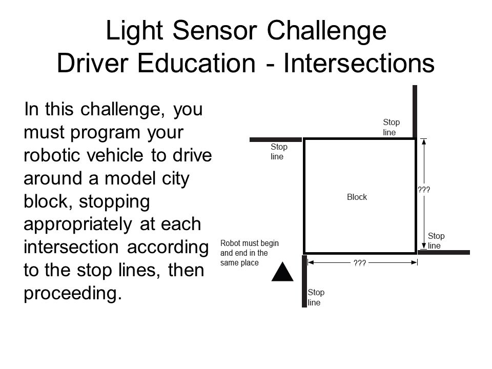 Light Sensor Challenge Driver Education - Intersections In this challenge, you must program your robotic vehicle to drive around a model city block, s