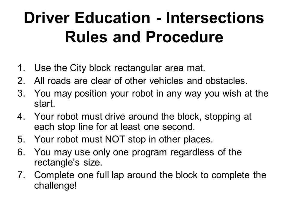 Driver Education - Intersections Rules and Procedure 1.Use the City block rectangular area mat. 2.All roads are clear of other vehicles and obstacles.