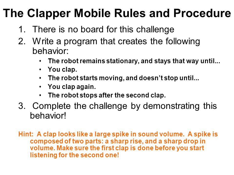 The Clapper Mobile Rules and Procedure 1. There is no board for this challenge 2. Write a program that creates the following behavior: The robot remai