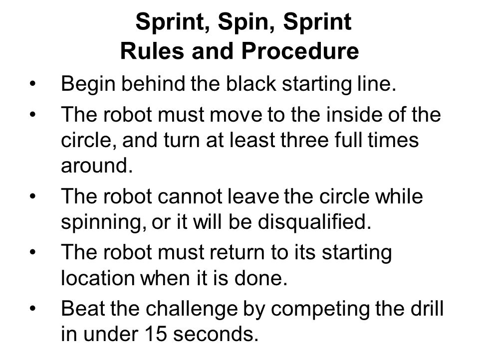 Sprint, Spin, Sprint Rules and Procedure Begin behind the black starting line. The robot must move to the inside of the circle, and turn at least thre