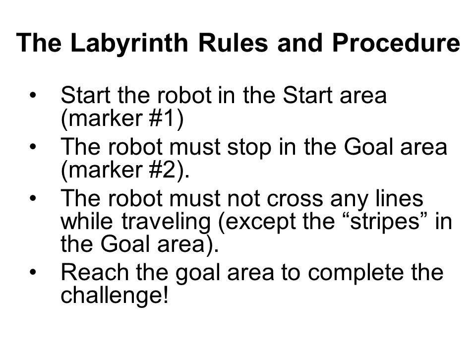The Labyrinth Rules and Procedure Start the robot in the Start area (marker #1) The robot must stop in the Goal area (marker #2). The robot must not c
