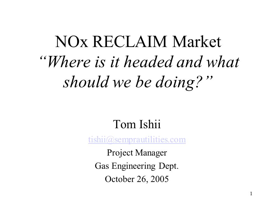 """1 NOx RECLAIM Market """"Where is it headed and what should we be doing?"""" Tom Ishii tishii@semprautilities.com Project Manager Gas Engineering Dept. Octo"""