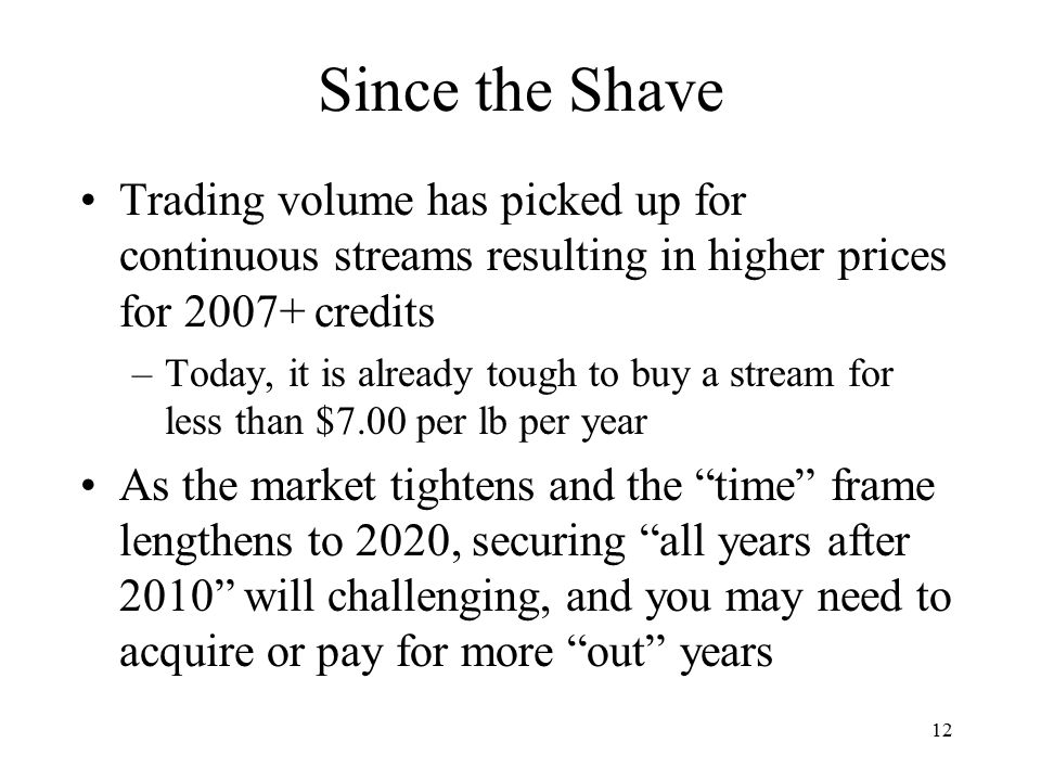 12 Since the Shave Trading volume has picked up for continuous streams resulting in higher prices for 2007+ credits –Today, it is already tough to buy a stream for less than $7.00 per lb per year As the market tightens and the time frame lengthens to 2020, securing all years after 2010 will challenging, and you may need to acquire or pay for more out years