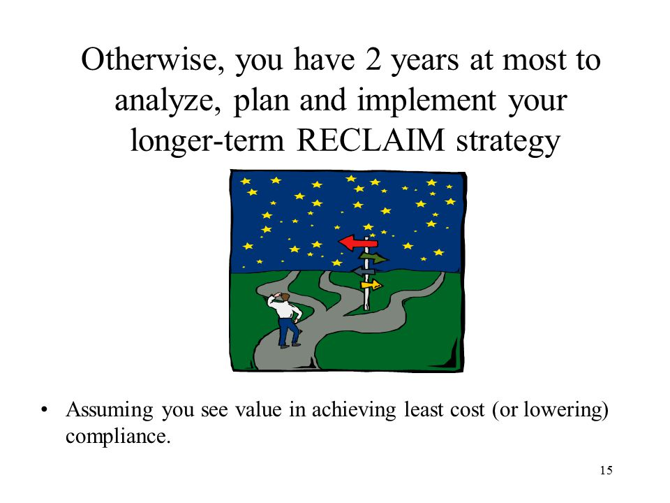 15 Otherwise, you have 2 years at most to analyze, plan and implement your longer-term RECLAIM strategy Assuming you see value in achieving least cost (or lowering) compliance.
