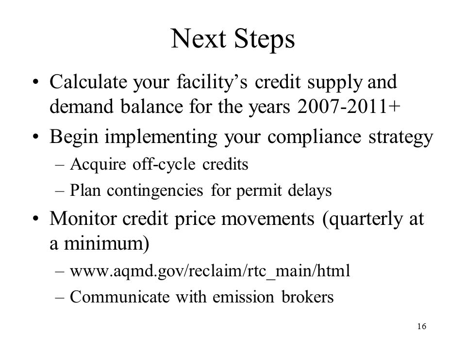 16 Next Steps Calculate your facility's credit supply and demand balance for the years 2007-2011+ Begin implementing your compliance strategy –Acquire off-cycle credits –Plan contingencies for permit delays Monitor credit price movements (quarterly at a minimum) –www.aqmd.gov/reclaim/rtc_main/html –Communicate with emission brokers