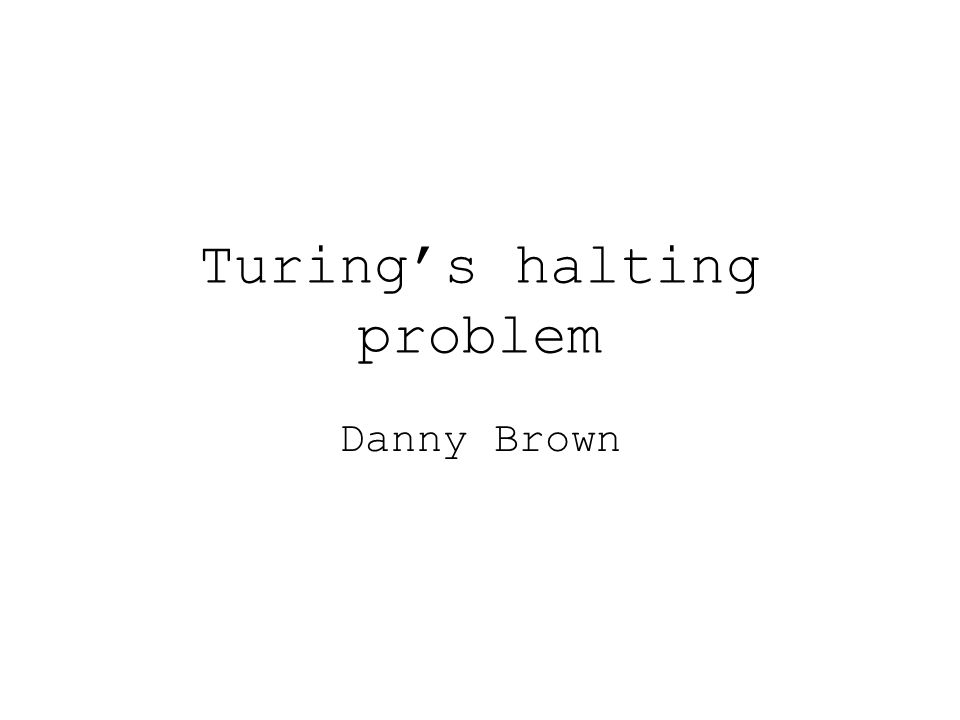 Turing's halting problem Danny Brown