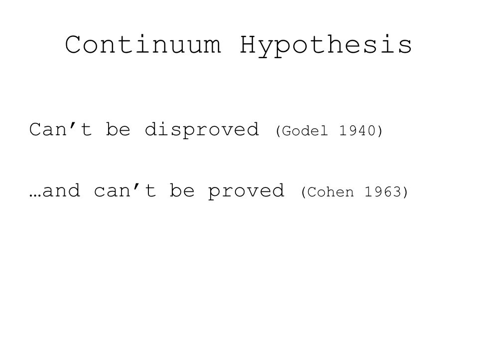 Can't be disproved (Godel 1940) …and can't be proved (Cohen 1963)
