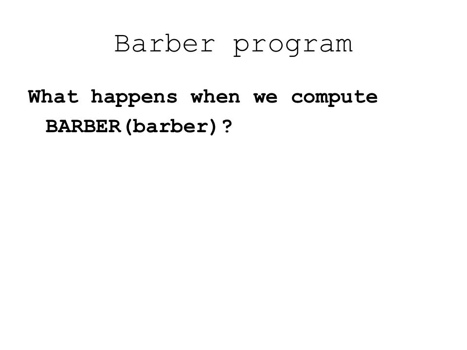 Barber program BARBER(barber) If SHAVE(barber,barber) = N Then SHAVE(barber,barber) = Y Else SHAVE(barber,barber) = N END