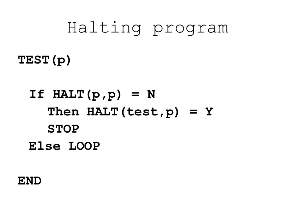Halting program TEST(p) If HALT(p,p) = N Then HALT(test,p) = Y STOP Else LOOP END