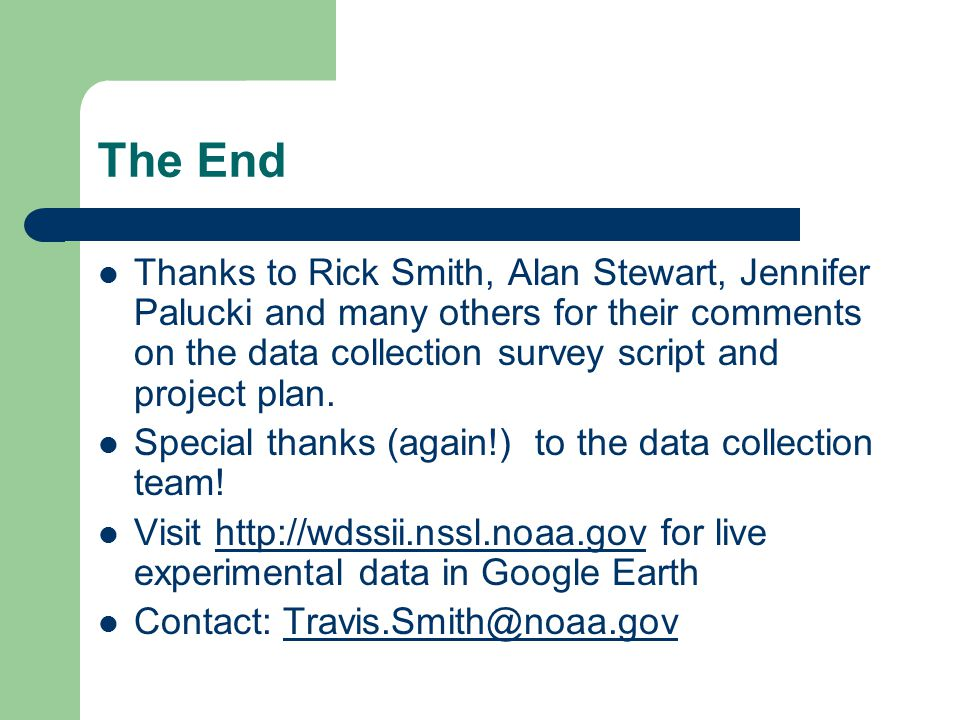 The End Thanks to Rick Smith, Alan Stewart, Jennifer Palucki and many others for their comments on the data collection survey script and project plan.