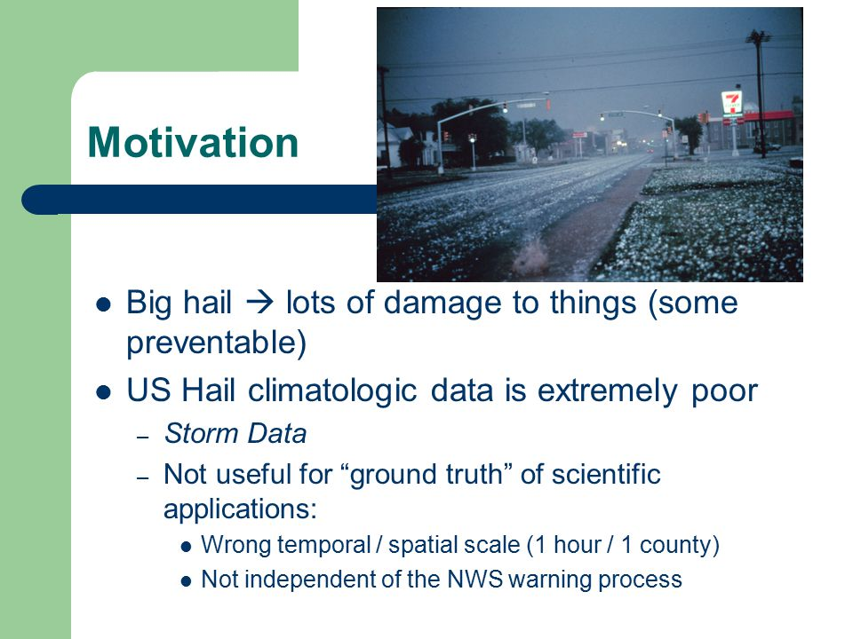 "Motivation Big hail  lots of damage to things (some preventable) US Hail climatologic data is extremely poor – Storm Data – Not useful for ""ground tr"