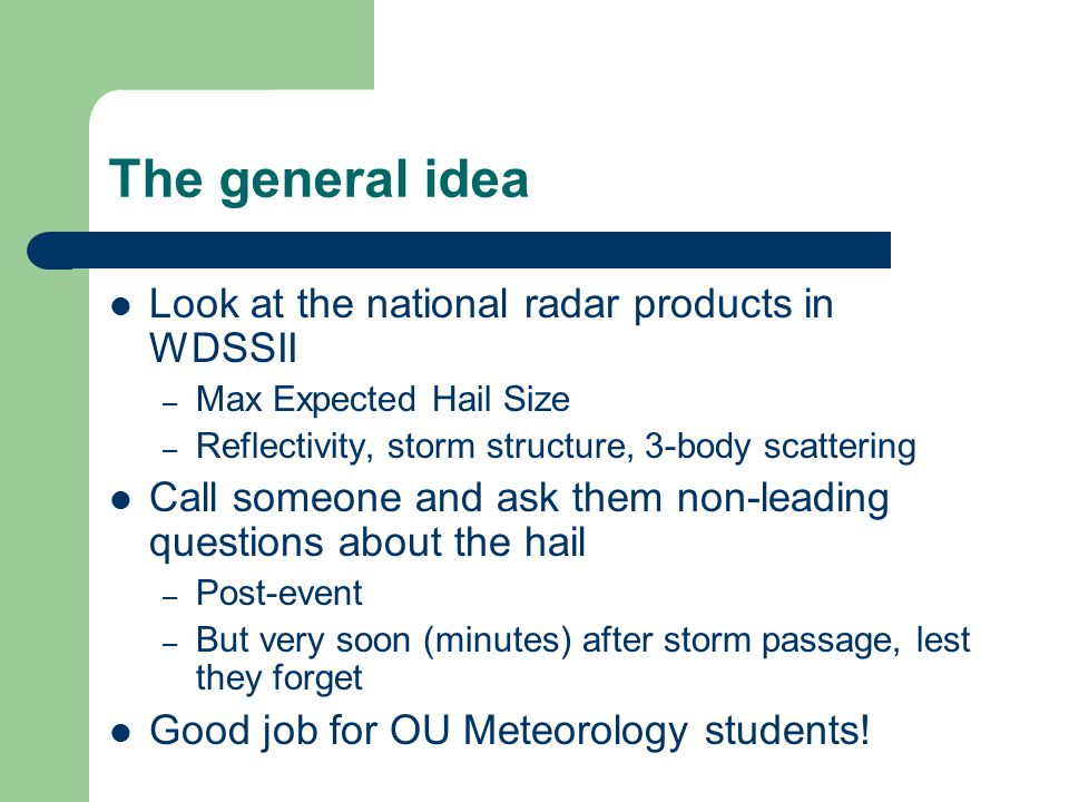 The general idea Look at the national radar products in WDSSII – Max Expected Hail Size – Reflectivity, storm structure, 3-body scattering Call someon