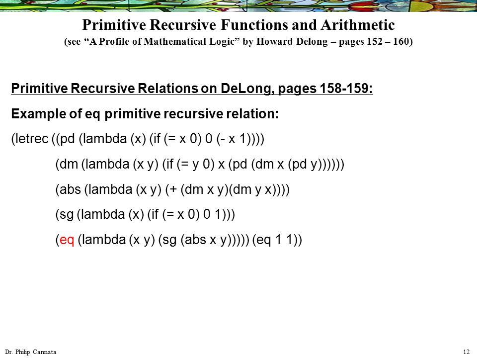 Dr. Philip Cannata 12 Primitive Recursive Relations on DeLong, pages 158-159: Example of eq primitive recursive relation: (letrec ((pd (lambda (x) (if