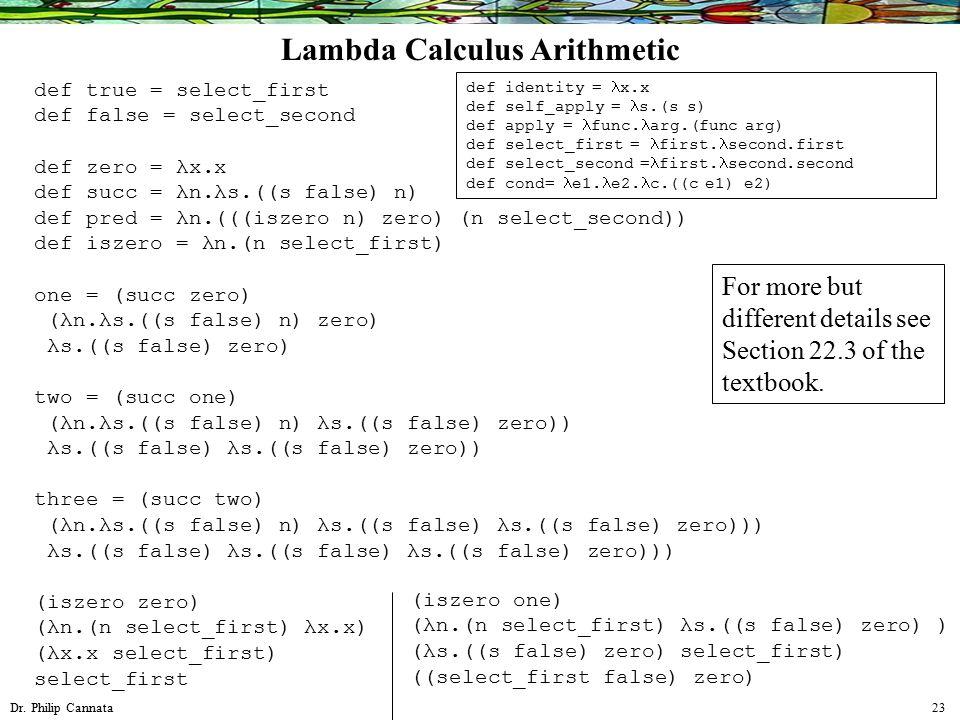 Dr. Philip Cannata 23 Lambda Calculus Arithmetic def true = select_first def false = select_second def zero = λx.x def succ = λn.λs.((s false) n) def