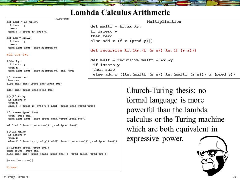 Dr. Philip Cannata 24 Lambda Calculus Arithmetic ADDITION def addf = λf.λx.λy. if iszero y then x else f f (succ x)(pred y) def add = λx.λy. if iszero