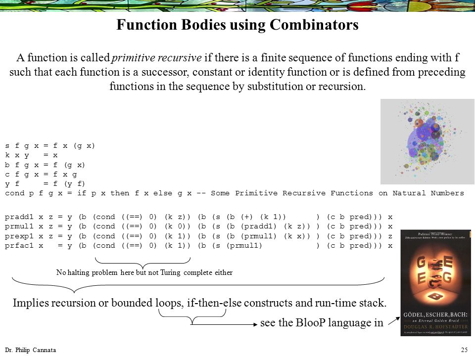 Dr. Philip Cannata 25 Function Bodies using Combinators A function is called primitive recursive if there is a finite sequence of functions ending wit