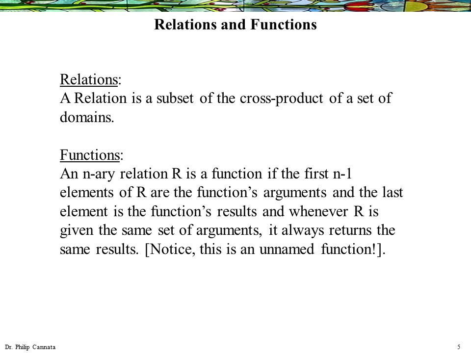 Dr. Philip Cannata 5 Relations: A Relation is a subset of the cross-product of a set of domains. Functions: An n-ary relation R is a function if the f
