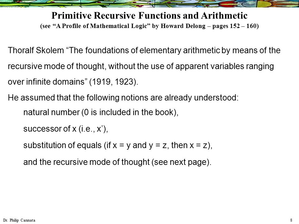 """Dr. Philip Cannata 8 Thoralf Skolem """"The foundations of elementary arithmetic by means of the recursive mode of thought, without the use of apparent v"""