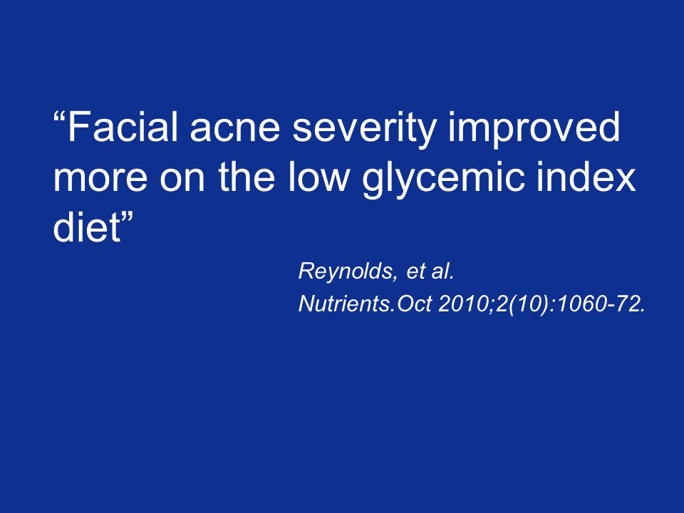 Facial acne severity improved more on the low glycemic index diet Reynolds, et al.