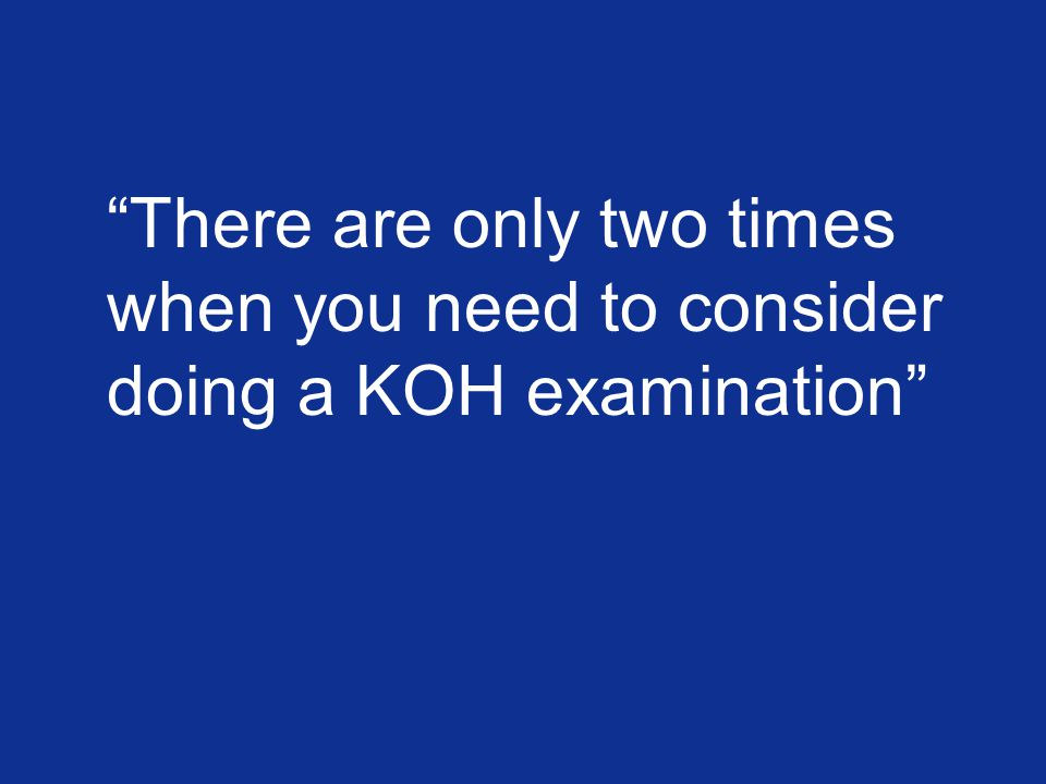 There are only two times when you need to consider doing a KOH examination