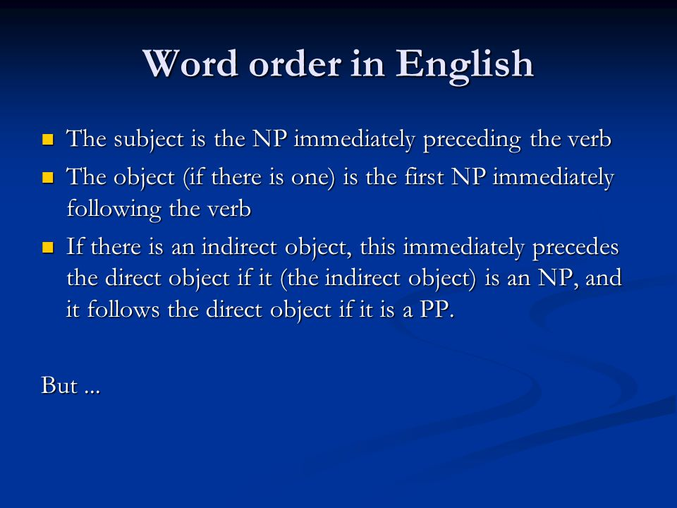 Word order in English The subject is the NP immediately preceding the verb The subject is the NP immediately preceding the verb The object (if there is one) is the first NP immediately following the verb The object (if there is one) is the first NP immediately following the verb If there is an indirect object, this immediately precedes the direct object if it (the indirect object) is an NP, and it follows the direct object if it is a PP.