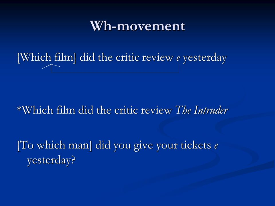 Wh-movement [Which film] did the critic review e yesterday *Which film did the critic review The Intruder [To which man] did you give your tickets e yesterday