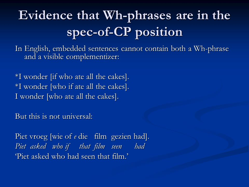 Evidence that Wh-phrases are in the spec-of-CP position In English, embedded sentences cannot contain both a Wh-phrase and a visible complementizer: *I wonder [if who ate all the cakes].
