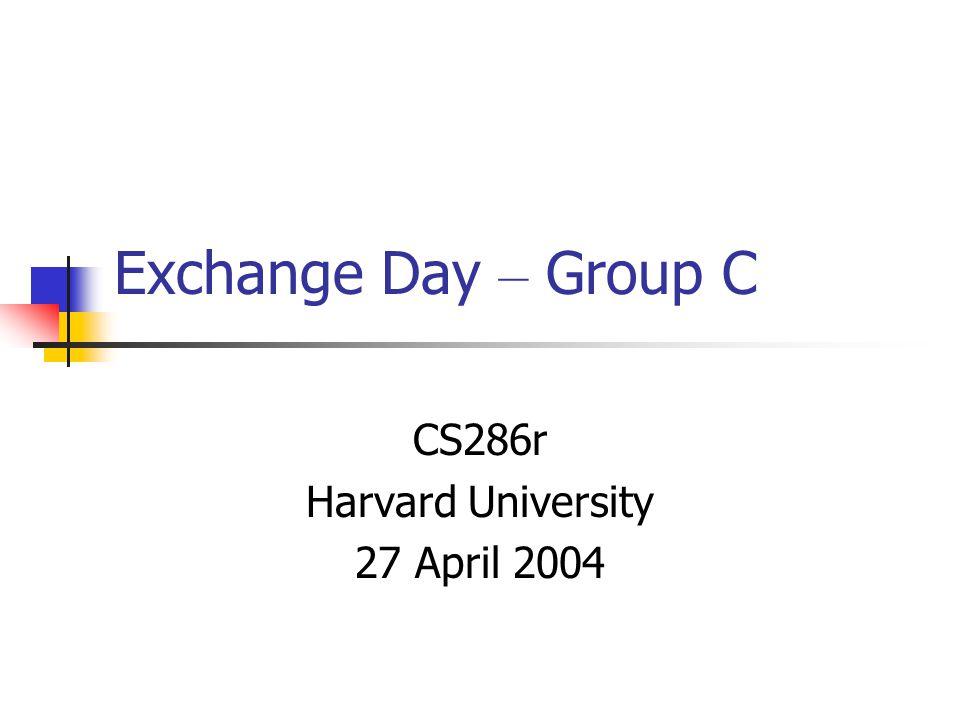 Exchange Day – Group C CS286r Harvard University 27 April 2004