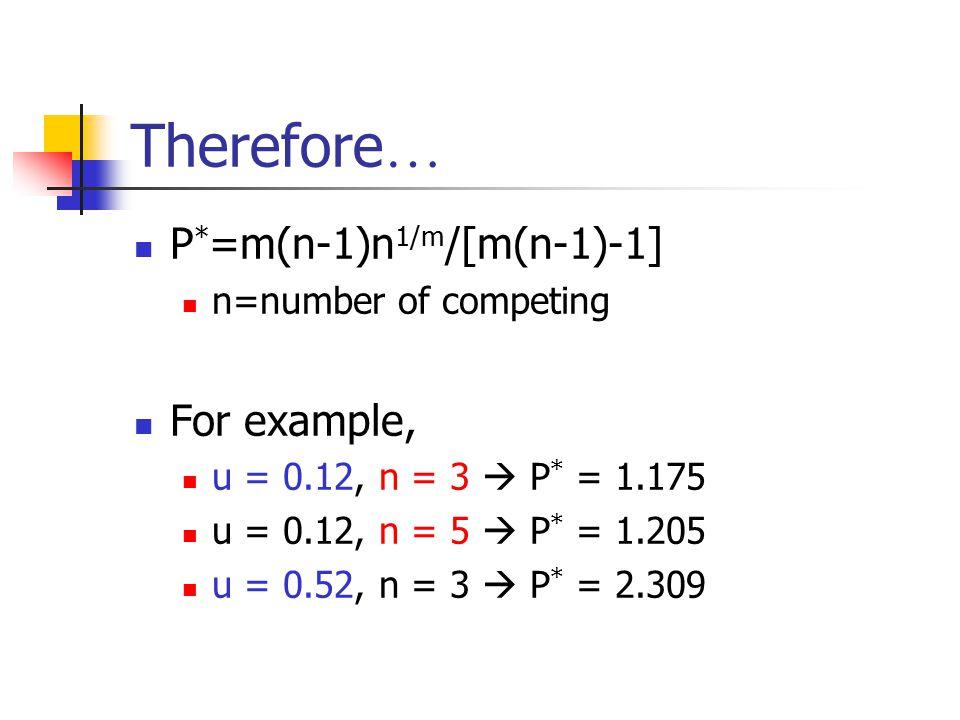 Therefore … P * =m(n-1)n 1/m /[m(n-1)-1] n=number of competing For example, u = 0.12, n = 3  P * = 1.175 u = 0.12, n = 5  P * = 1.205 u = 0.52, n = 3  P * = 2.309
