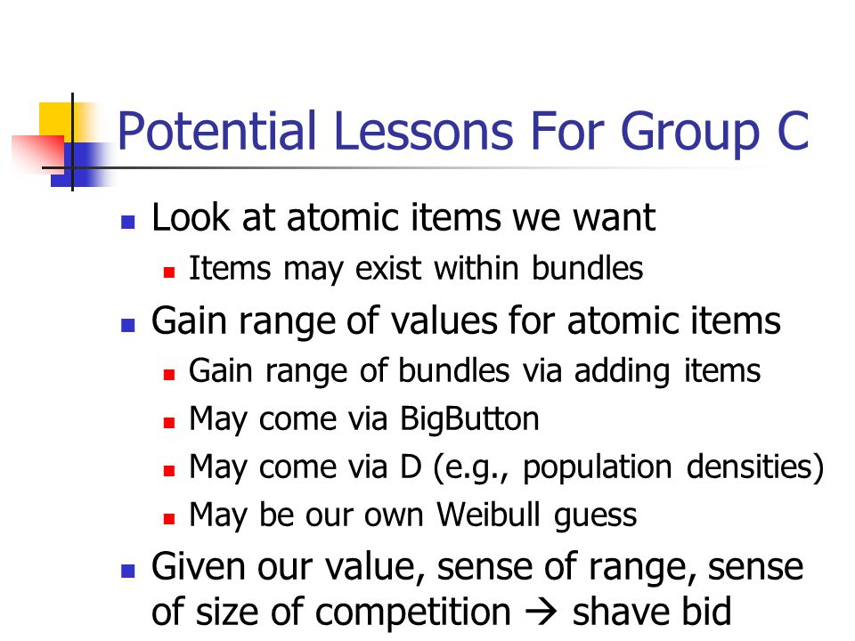 Potential Lessons For Group C Look at atomic items we want Items may exist within bundles Gain range of values for atomic items Gain range of bundles via adding items May come via BigButton May come via D (e.g., population densities) May be our own Weibull guess Given our value, sense of range, sense of size of competition  shave bid