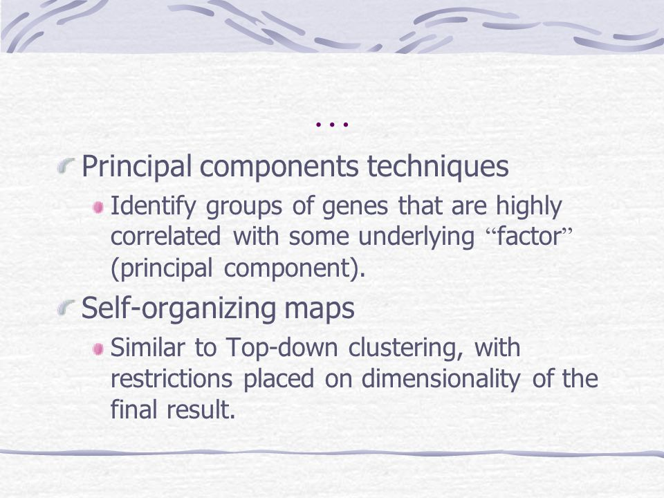"""… Principal components techniques Identify groups of genes that are highly correlated with some underlying """" factor """" (principal component). Self-orga"""