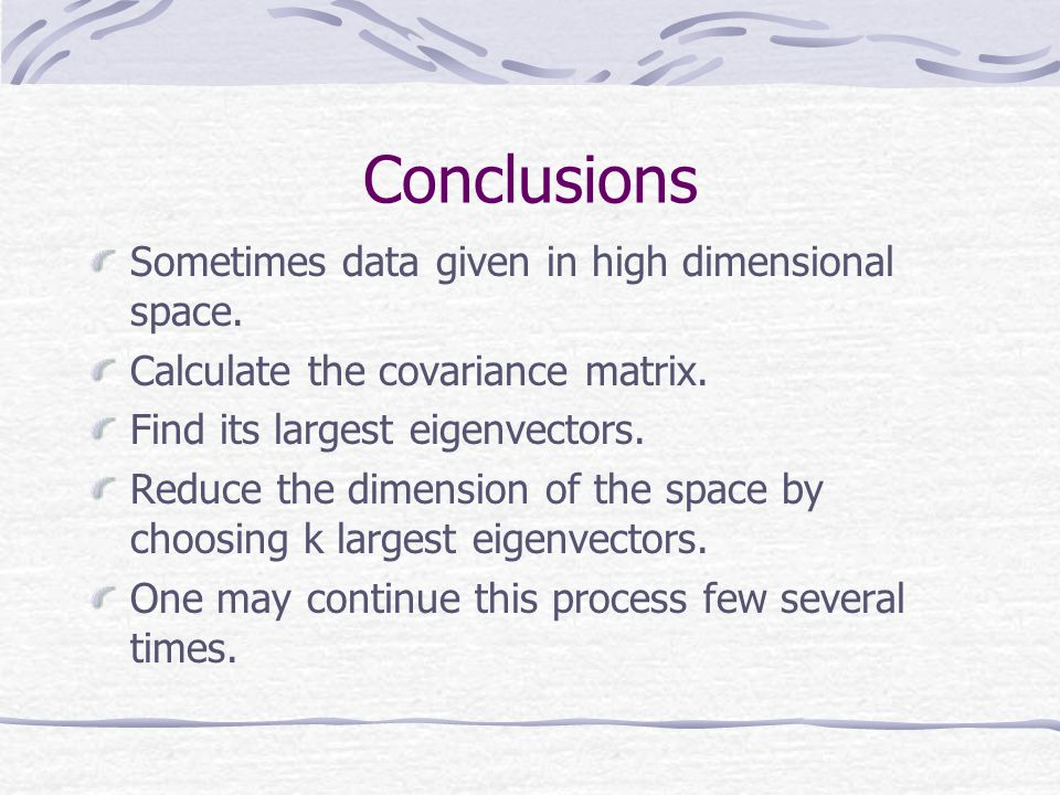 Conclusions Sometimes data given in high dimensional space. Calculate the covariance matrix. Find its largest eigenvectors. Reduce the dimension of th