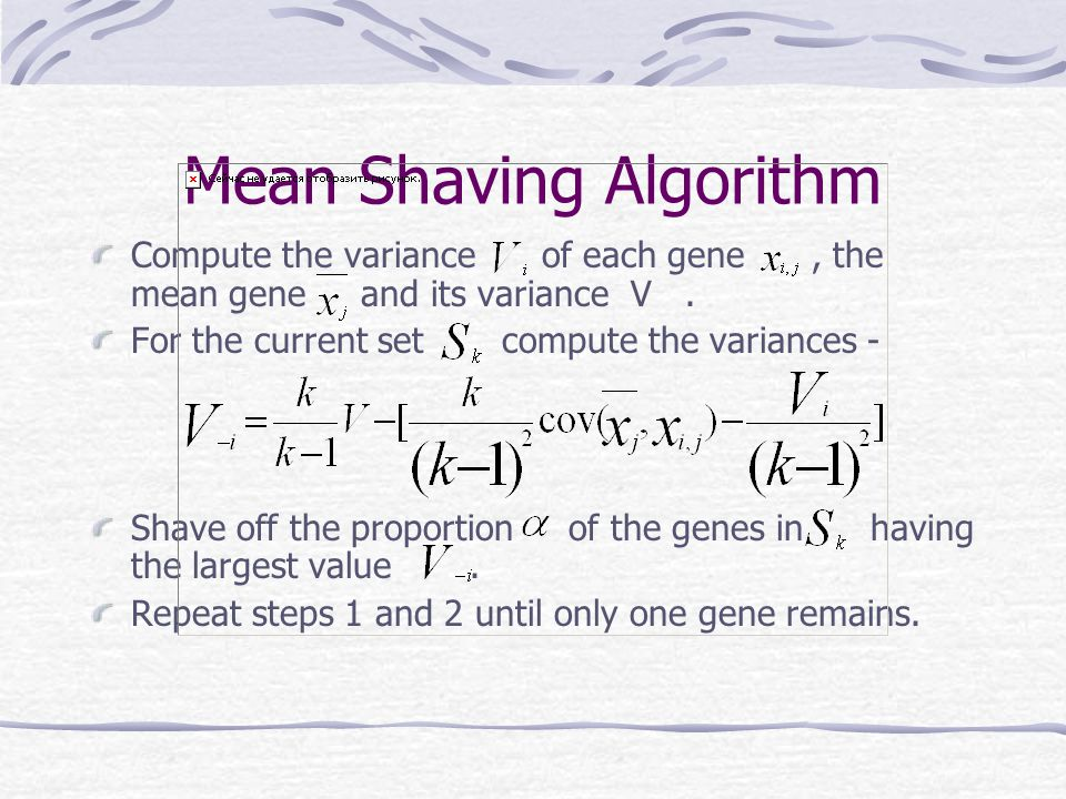 Mean Shaving Algorithm Compute the variance of each gene, the mean gene and its variance V. For the current set compute the variances - Shave off the
