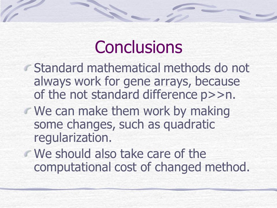 Conclusions Standard mathematical methods do not always work for gene arrays, because of the not standard difference p>>n. We can make them work by ma