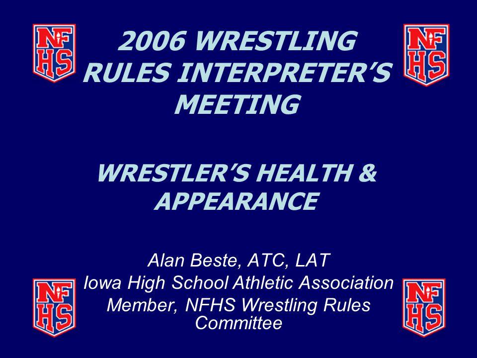 2006 WRESTLING RULES INTERPRETER'S MEETING WRESTLER'S HEALTH & APPEARANCE Alan Beste, ATC, LAT Iowa High School Athletic Association Member, NFHS Wrestling Rules Committee