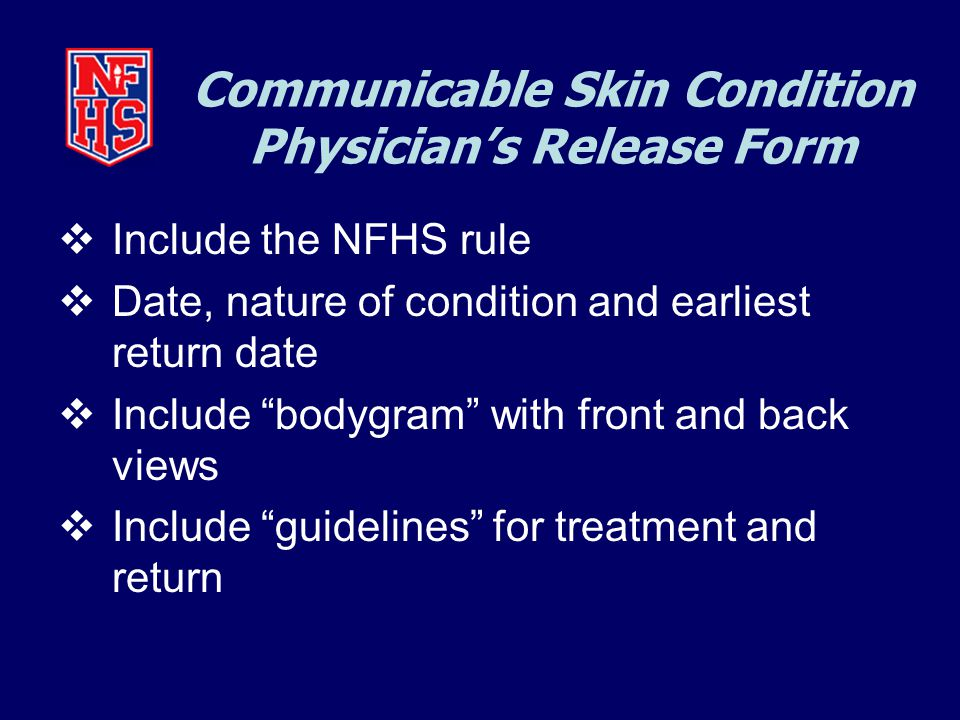 Communicable Skin Condition Physician's Release Form  Include the NFHS rule  Date, nature of condition and earliest return date  Include bodygram with front and back views  Include guidelines for treatment and return