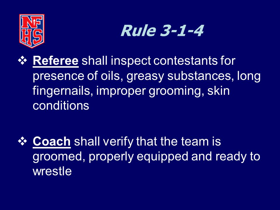 Rule 3-1-4  Referee shall inspect contestants for presence of oils, greasy substances, long fingernails, improper grooming, skin conditions  Coach shall verify that the team is groomed, properly equipped and ready to wrestle