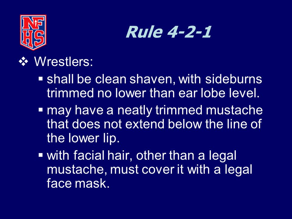 Rule 4-2-1  Wrestlers:  shall be clean shaven, with sideburns trimmed no lower than ear lobe level.