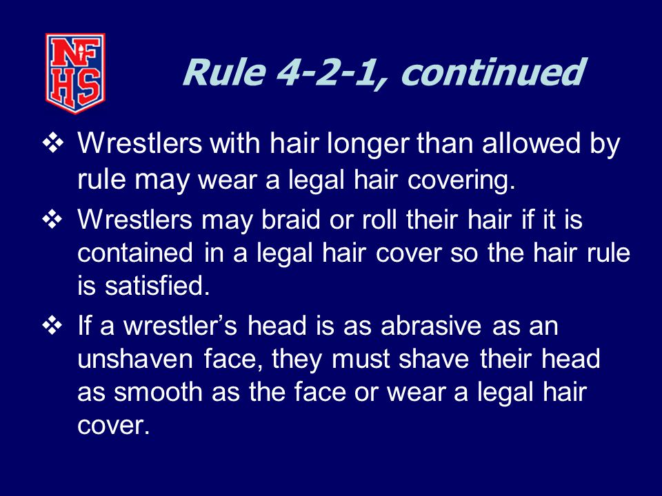 Rule 4-2-1, continued  Wrestlers with hair longer than allowed by rule may wear a legal hair covering.