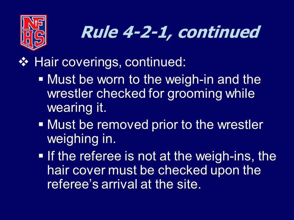 Rule 4-2-1, continued  Hair coverings, continued:  Must be worn to the weigh-in and the wrestler checked for grooming while wearing it.