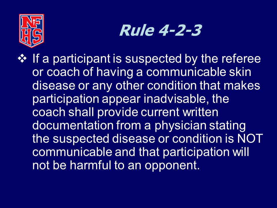 Rule 4-2-3  If a participant is suspected by the referee or coach of having a communicable skin disease or any other condition that makes participation appear inadvisable, the coach shall provide current written documentation from a physician stating the suspected disease or condition is NOT communicable and that participation will not be harmful to an opponent.