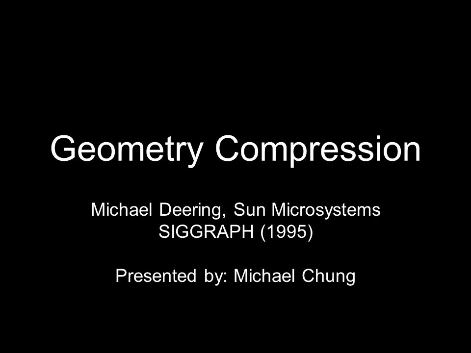 Geometry Compression What is it? Lossy technique for reducing the size of geometry representation.