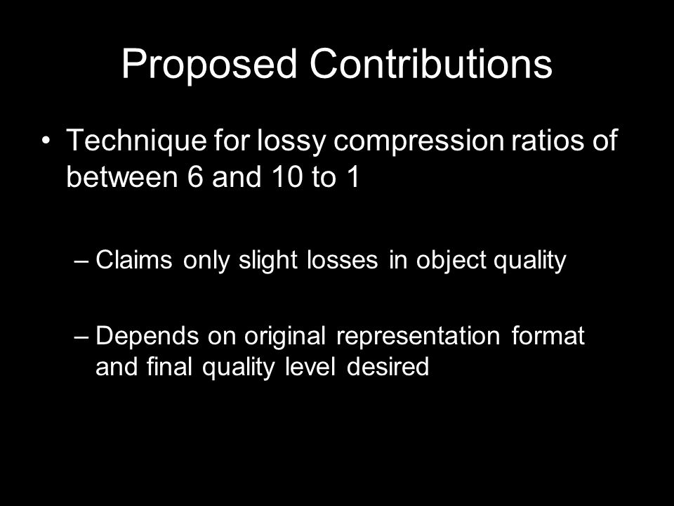 Proposed Contributions Technique for lossy compression ratios of between 6 and 10 to 1 –Claims only slight losses in object quality –Depends on original representation format and final quality level desired