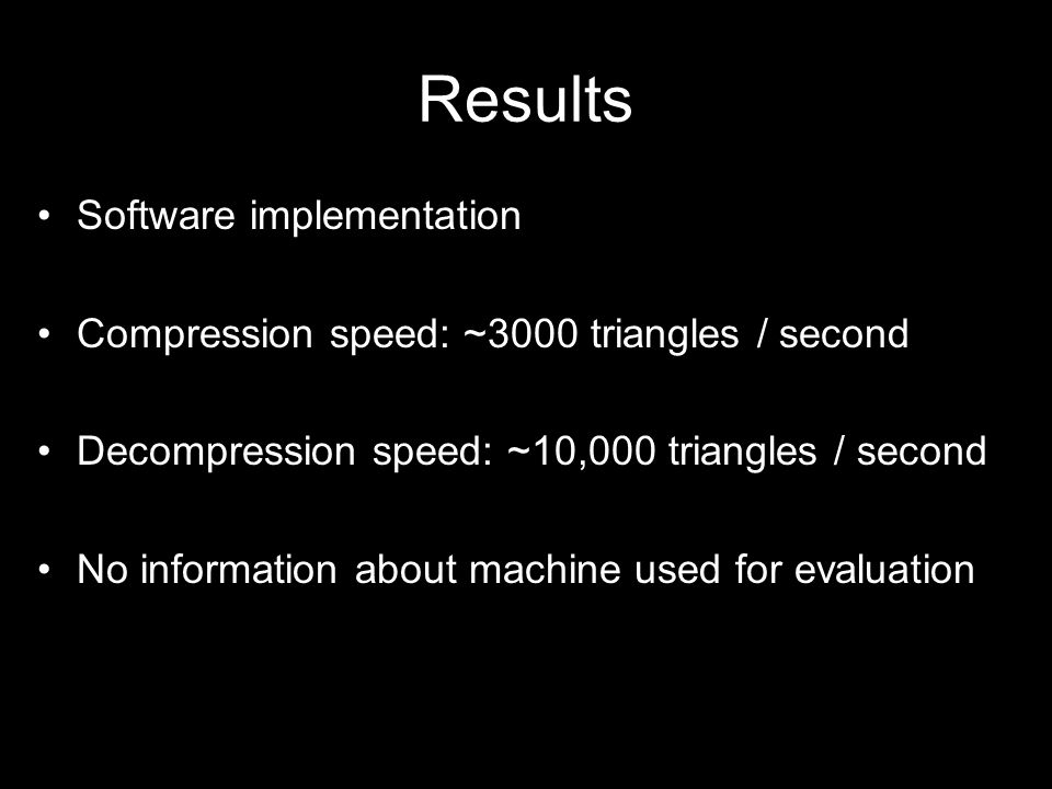 Results Software implementation Compression speed: ~3000 triangles / second Decompression speed: ~10,000 triangles / second No information about machine used for evaluation