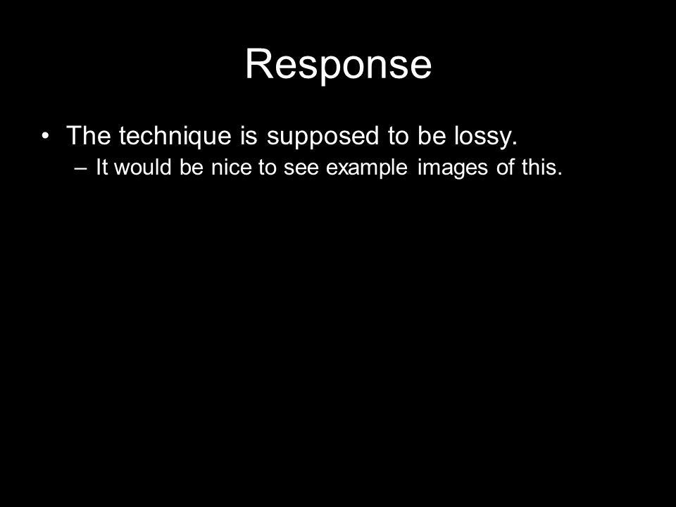 Response The technique is supposed to be lossy.–It would be nice to see example images of this.