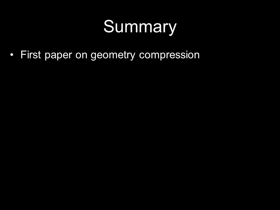 Summary First paper on geometry compression Lossy compression of 3D geometry –Reuse vertices in triangle strip using mesh buffer –Shave bits via variable levels of quantization –18-bit indices to reference 48-bit normals –Delta compression saves bits since geometry tends to be local Compressed result is 6 to 10 times fewer bits than original geometry data