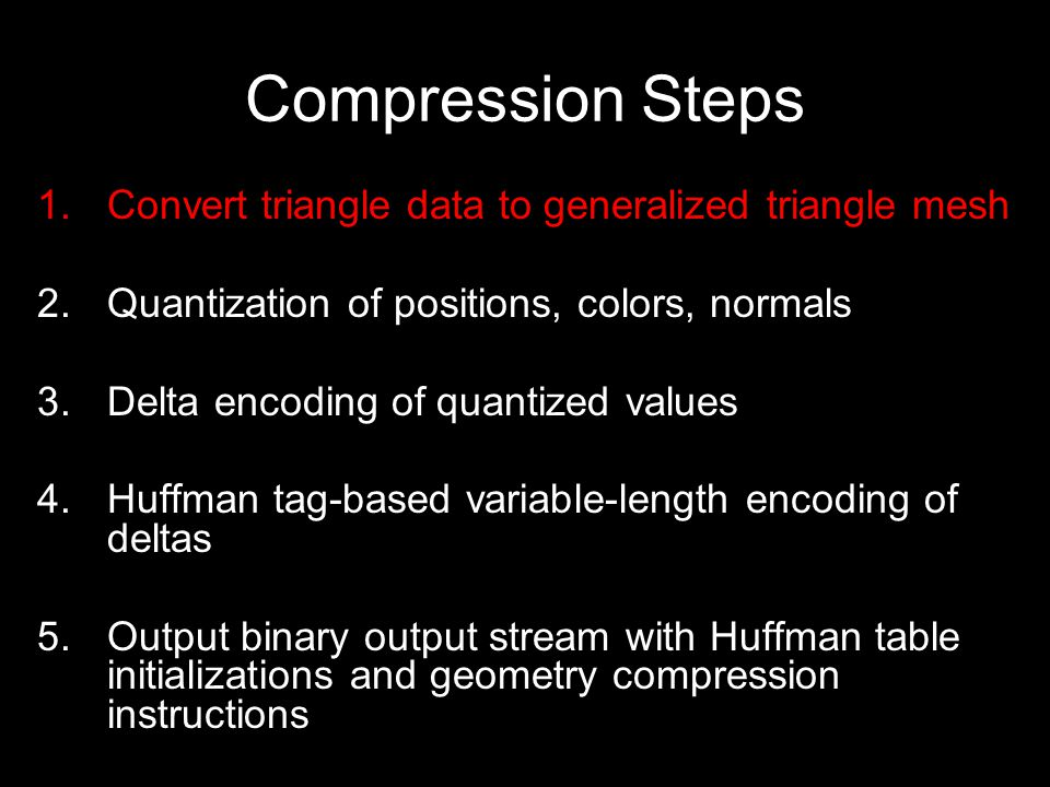 Compression Steps 1.Convert triangle data to generalized triangle mesh 2.Quantization of positions, colors, normals 3.Delta encoding of quantized values 4.Huffman tag-based variable-length encoding of deltas 5.Output binary output stream with Huffman table initializations and geometry compression instructions