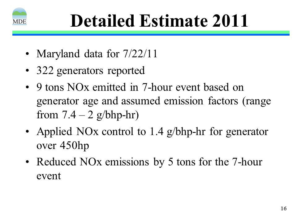 16 Detailed Estimate 2011 Maryland data for 7/22/11 322 generators reported 9 tons NOx emitted in 7-hour event based on generator age and assumed emission factors (range from 7.4 – 2 g/bhp-hr) Applied NOx control to 1.4 g/bhp-hr for generator over 450hp Reduced NOx emissions by 5 tons for the 7-hour event